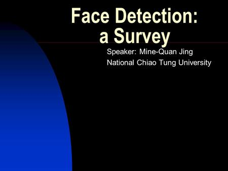 Face Detection: a Survey Speaker: Mine-Quan Jing National Chiao Tung University.