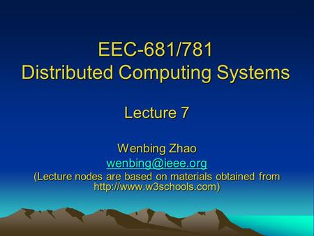 EEC-681/781 Distributed Computing Systems Lecture 7 Wenbing Zhao (Lecture nodes are based on materials obtained from