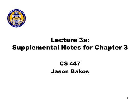 1 Lecture 3a: Supplemental Notes for Chapter 3 CS 447 Jason Bakos.