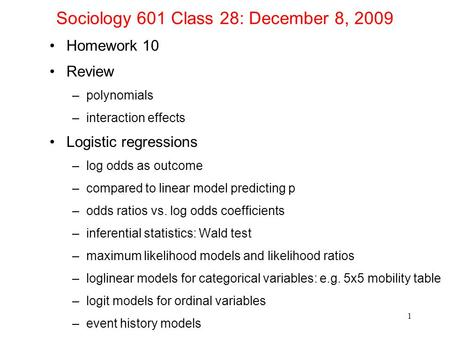 Sociology 601 Class 28: December 8, 2009 Homework 10 Review –polynomials –interaction effects Logistic regressions –log odds as outcome –compared to linear.