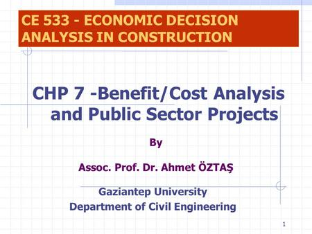 1 By Assoc. Prof. Dr. Ahmet ÖZTAŞ Gaziantep University Department of Civil Engineering CE 533 - ECONOMIC DECISION ANALYSIS IN CONSTRUCTION CHP 7 -Benefit/Cost.