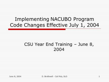 June 8, 2004D. Brothwell - Cal Poly, SLO1 Implementing NACUBO Program Code Changes Effective July 1, 2004 CSU Year End Training – June 8, 2004.