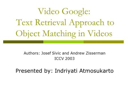 Video Google: Text Retrieval Approach to Object Matching in Videos Authors: Josef Sivic and Andrew Zisserman ICCV 2003 Presented by: Indriyati Atmosukarto.