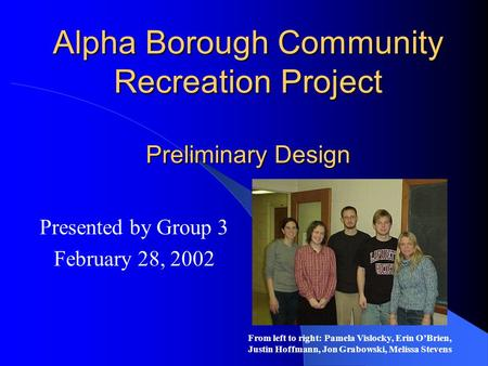 Alpha Borough Community Recreation Project Preliminary Design Presented by Group 3 February 28, 2002 From left to right: Pamela Vislocky, Erin O'Brien,