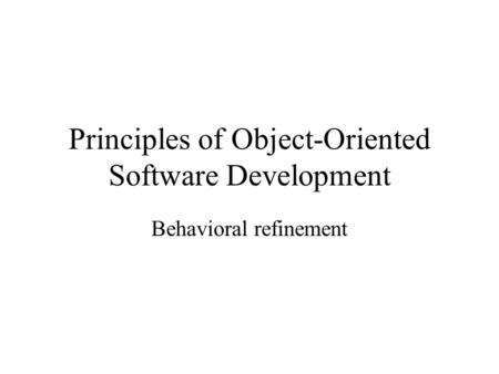 Principles of Object-Oriented Software Development Behavioral refinement.