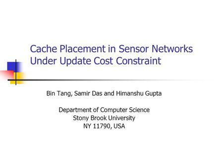 Cache Placement in Sensor Networks Under Update Cost Constraint Bin Tang, Samir Das and Himanshu Gupta Department of Computer Science Stony Brook University.