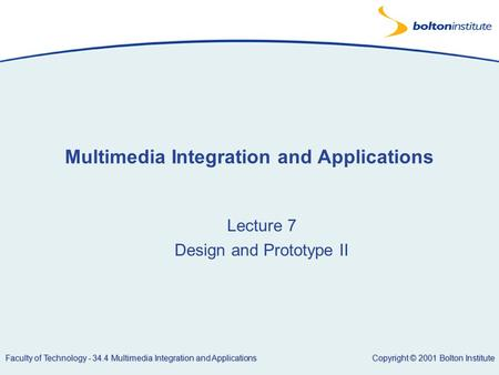 Copyright © 2001 Bolton Institute Faculty of Technology - 34.4 Multimedia Integration and Applications Multimedia Integration and Applications Lecture.