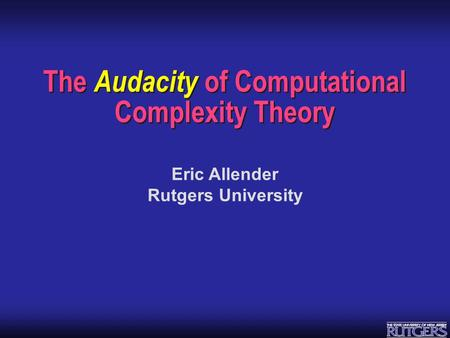 Eric Allender Rutgers University The Audacity of Computational Complexity Theory.