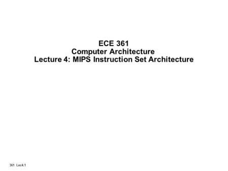 361 Lec4.1 ECE 361 Computer Architecture Lecture 4: MIPS Instruction Set Architecture.