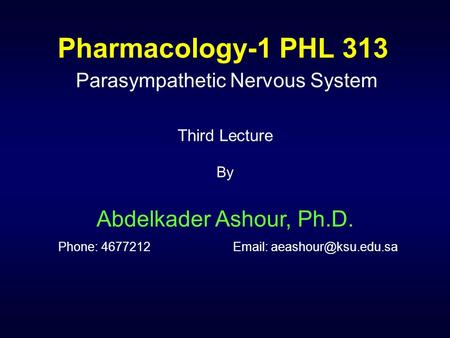 Pharmacology-1 PHL 313 Parasympathetic Nervous System Third Lecture By Abdelkader Ashour, Ph.D. Phone: 4677212