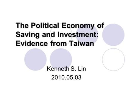 The Political Economy of Saving and Investment: Evidence from Taiwan Kenneth S. Lin 2010.05.03.