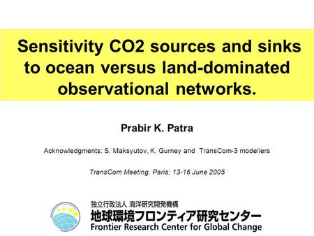 Prabir K. Patra Acknowledgments: S. Maksyutov, K. Gurney and TransCom-3 modellers TransCom Meeting, Paris; 13-16 June 2005 Sensitivity CO2 sources and.