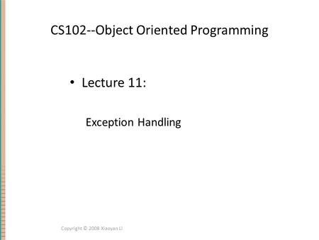 CS102--Object Oriented Programming Lecture 11: Exception Handling Copyright © 2008 Xiaoyan Li.