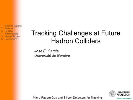 Tracking Challenges at Future Hadron Colliders Micro-Pattern Gas and Silicon <strong>Detectors</strong> for Tracking Jose E. Garcia Université de Genève 1.Tracking systems.