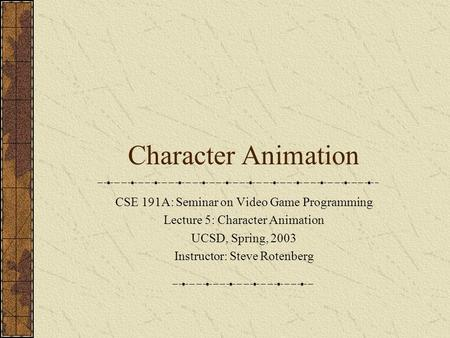 Character Animation CSE 191A: Seminar on Video Game Programming Lecture 5: Character Animation UCSD, Spring, 2003 Instructor: Steve Rotenberg.