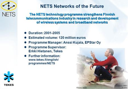 NETS Networks of the Future Duration: 2001-2005 Estimated volume: 120 million euros Programme Manager: Anssi Kujala, EPStar Oy Programme Supervisor: Erkki.
