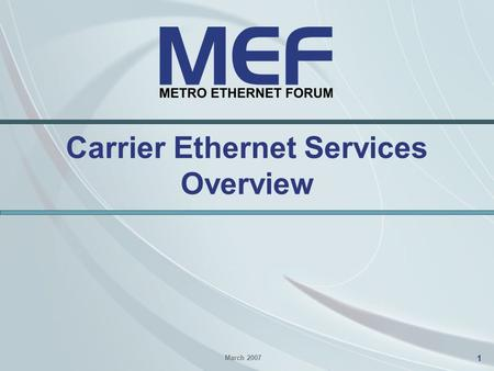 1 Carrier Ethernet Services Overview March 2007. 2 Agenda Carrier Ethernet Terminology –The UNI –Ethernet Virtual Connections (EVCs) E-Line Services –Ethernet.