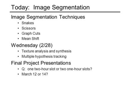 Today: Image Segmentation Image Segmentation Techniques Snakes Scissors Graph Cuts Mean Shift Wednesday (2/28) Texture analysis and synthesis Multiple.