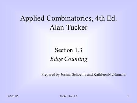 02/01/05Tucker, Sec. 1.31 Applied Combinatorics, 4th Ed. Alan Tucker Section 1.3 Edge Counting Prepared by Joshua Schoenly and Kathleen McNamara.