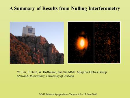 A Summary of Results from Nulling Interferometry W. Liu, P. Hinz, W. Hoffmann, and the MMT Adaptive Optics Group Steward Observatory, University of Arizona.