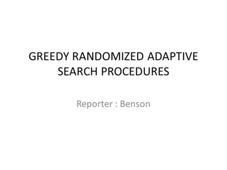 GREEDY RANDOMIZED ADAPTIVE SEARCH PROCEDURES Reporter : Benson.