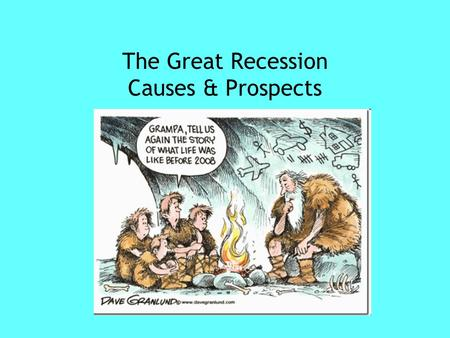 "The Great Recession Causes & Prospects. What is the ""Great Recession?"" Decline of speculative markets in 2007 Bursting of the real estate bubble Decline."