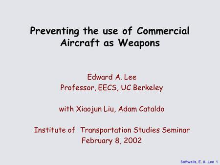 Softwalls, E. A. Lee 1 Preventing the use of Commercial Aircraft as Weapons Edward A. Lee Professor, EECS, UC Berkeley with Xiaojun Liu, Adam Cataldo Institute.