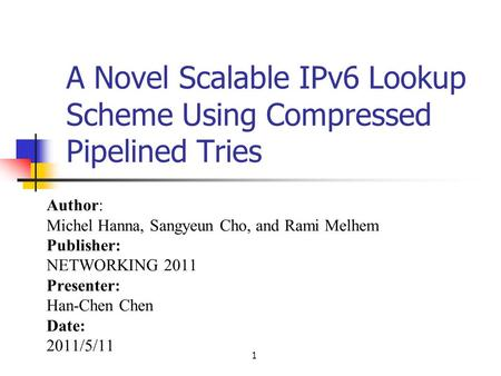 1 A Novel Scalable IPv6 Lookup Scheme Using Compressed Pipelined Tries Author: Michel Hanna, Sangyeun Cho, and Rami Melhem Publisher: NETWORKING 2011 Presenter: