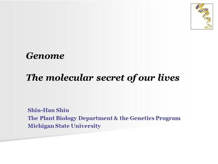 Genome The molecular secret of our lives Shin-Han Shiu The Plant Biology Department & the Genetics Program Michigan State University.