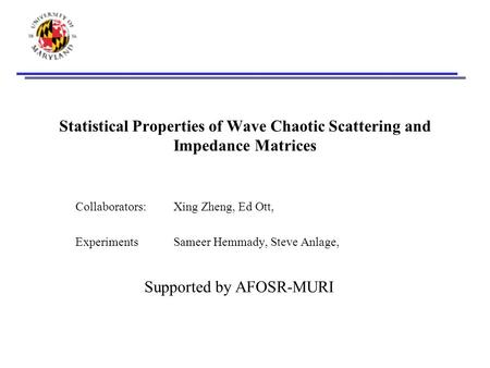 Statistical Properties of Wave Chaotic Scattering and Impedance Matrices Collaborators: Xing Zheng, Ed Ott, ExperimentsSameer Hemmady, Steve Anlage, Supported.
