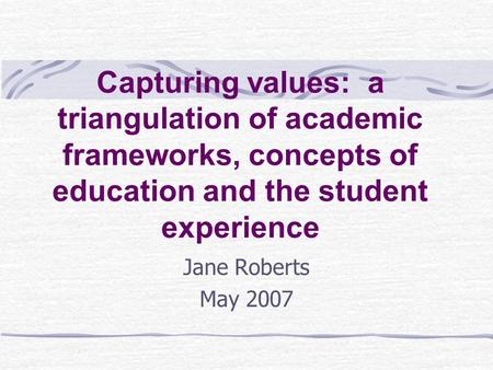 Capturing values: a triangulation of academic frameworks, concepts of education and the student experience Jane Roberts May 2007.