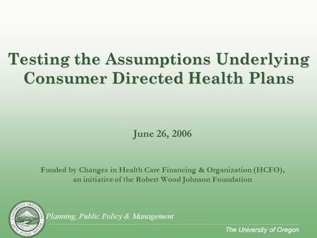 Planning, Public Policy & Management The University of Oregon June 26, 2006 Funded by Changes in Health Care Financing & Organization (HCFO), an initiative.