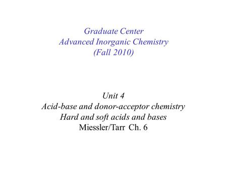 Unit 4 Acid-base and donor-acceptor chemistry Hard and soft acids and bases Miessler/Tarr Ch. 6 Graduate Center Advanced Inorganic Chemistry (Fall 2010)