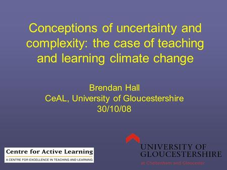 Conceptions of uncertainty and complexity: the case of teaching and learning climate change Brendan Hall CeAL, University of Gloucestershire 30/10/08.