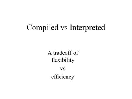 Compiled vs Interpreted A tradeoff of flexibility vs efficiency.