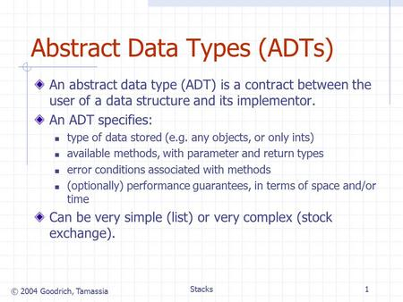 © 2004 Goodrich, Tamassia Stacks1 Abstract Data Types (ADTs) An abstract data type (ADT) is a contract between the user of a data structure and its implementor.