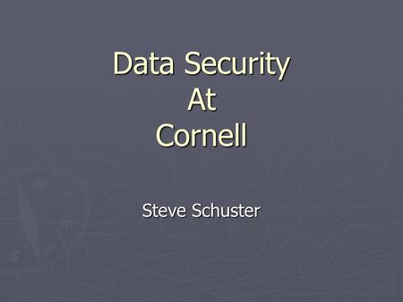 Data Security At Cornell Steve Schuster. Questions I'd like to Answer ► Why do we care about data security? ► What are our biggest challenges at Cornell?