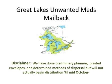Great Lakes Unwanted Meds Mailback Disclaimer: We have done preliminary planning, printed envelopes, and determined methods of dispersal but will not actually.