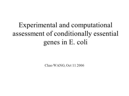 Experimental and computational assessment of conditionally essential genes in E. coli Chao WANG, Oct 11 2006.