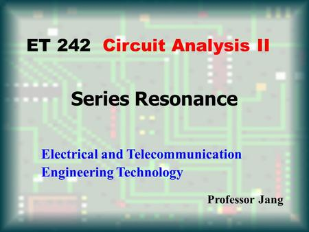 Series Resonance ET 242 Circuit Analysis II