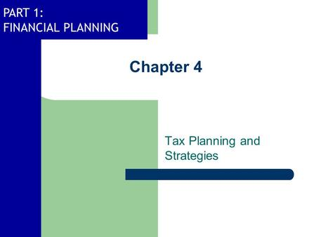 PART 1: FINANCIAL PLANNING Chapter 4 Tax Planning and Strategies.