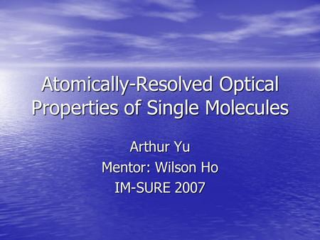 Atomically-Resolved Optical Properties of Single Molecules Arthur Yu Mentor: Wilson Ho IM-SURE 2007.