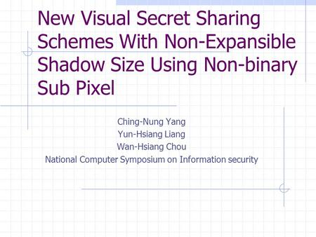 New Visual Secret Sharing Schemes With Non-Expansible Shadow Size Using Non-binary Sub Pixel Ching-Nung Yang Yun-Hsiang Liang Wan-Hsiang Chou National.