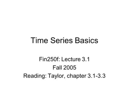 Time Series Basics Fin250f: Lecture 3.1 Fall 2005 Reading: Taylor, chapter 3.1-3.3.
