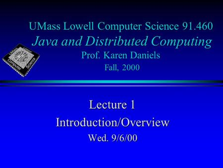 UMass Lowell Computer Science 91.460 Java and Distributed Computing Prof. Karen Daniels Fall, 2000 Lecture 1 Introduction/Overview Wed. 9/6/00.