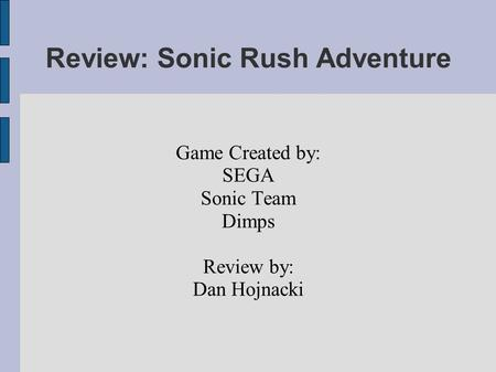 Review: Sonic Rush Adventure Game Created by: SEGA Sonic Team Dimps Review by: Dan Hojnacki.