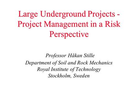 Large Underground Projects - Project Management in a Risk Perspective Large Underground Projects - Project Management in a Risk Perspective Professor Håkan.