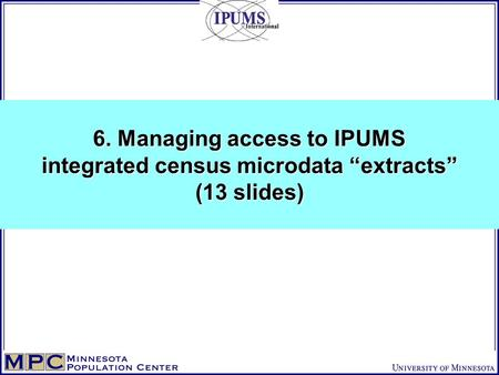 "6. Managing access to IPUMS integrated census microdata ""extracts"" (13 slides)"