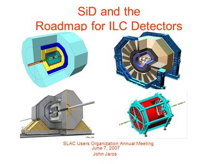 SiD and the Roadmap for ILC Detectors SLAC Users Organization Annual Meeting June 7, 2007 John Jaros.