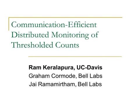 Communication-Efficient Distributed Monitoring of Thresholded Counts Ram Keralapura, UC-Davis Graham Cormode, Bell Labs Jai Ramamirtham, Bell Labs.